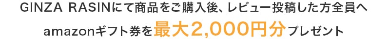 GINZA RASINにて商品をご購入後、レビュー投稿した方全員へamazonギフト券を最大2,000円分プレゼント